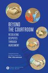 Beyond the Courtroom: Resolving Disputes through Agreement. Collected Articles and Essays by Hal Abramson